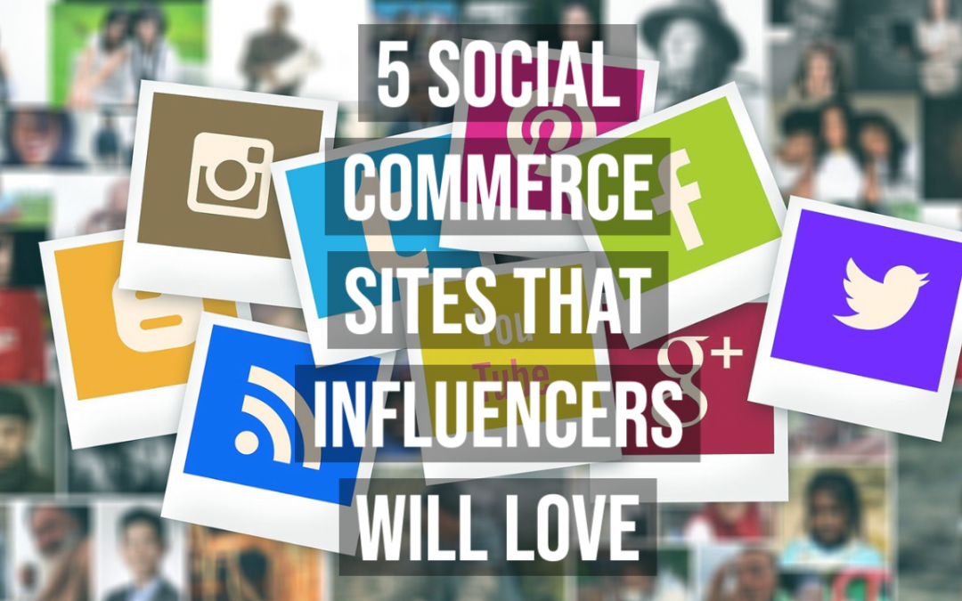 5 Social Commerce Sites that Influencers will Love